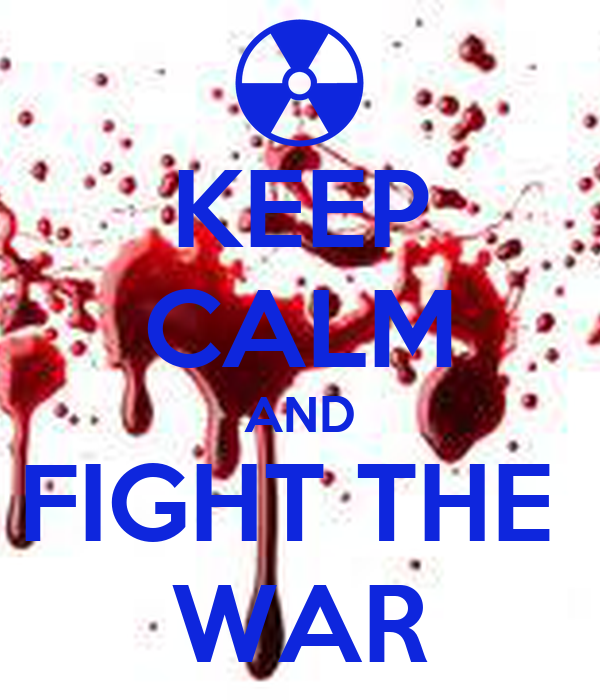 KEEP CALM AND FIGHT THE  WAR