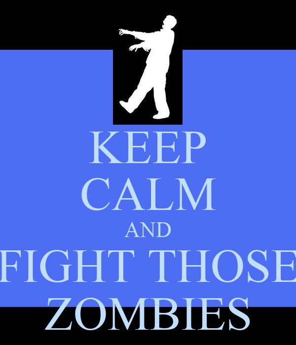 KEEP CALM AND FIGHT THOSE ZOMBIES