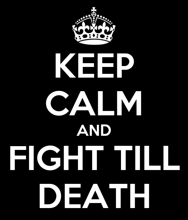 KEEP CALM AND FIGHT TILL DEATH