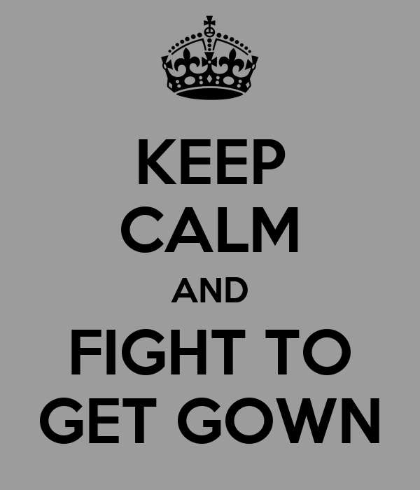 KEEP CALM AND FIGHT TO GET GOWN