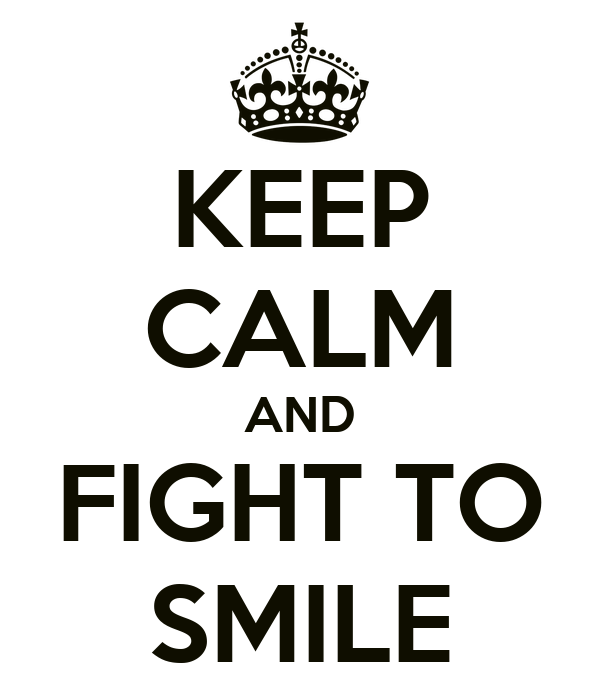 KEEP CALM AND FIGHT TO SMILE