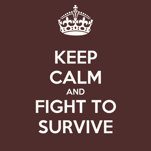 KEEP CALM AND FIGHT TO SURVIVE
