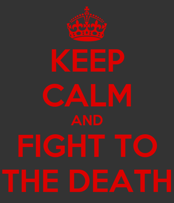 KEEP CALM AND FIGHT TO THE DEATH