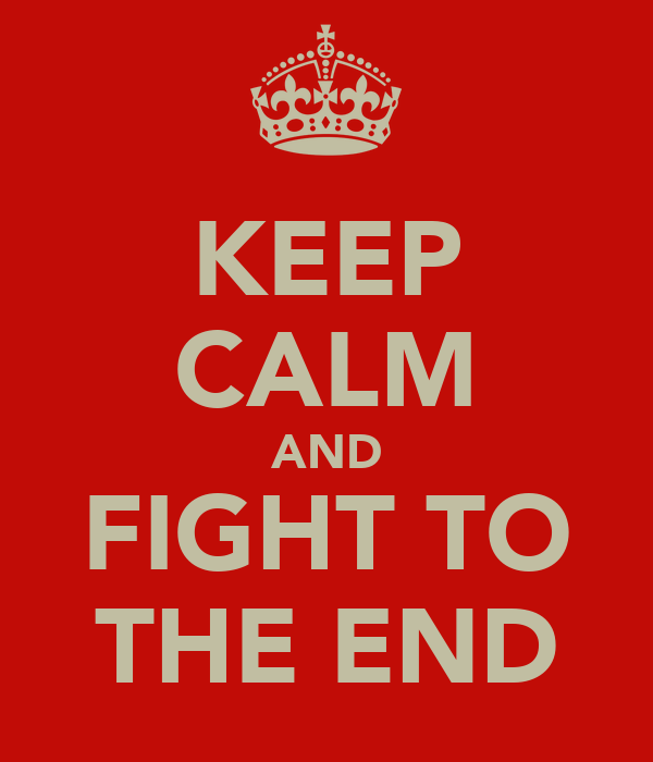 KEEP CALM AND FIGHT TO THE END