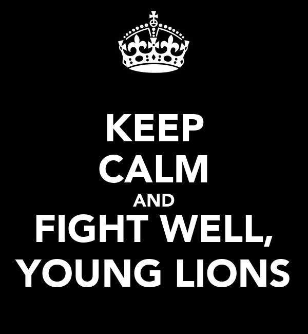 KEEP CALM AND FIGHT WELL, YOUNG LIONS