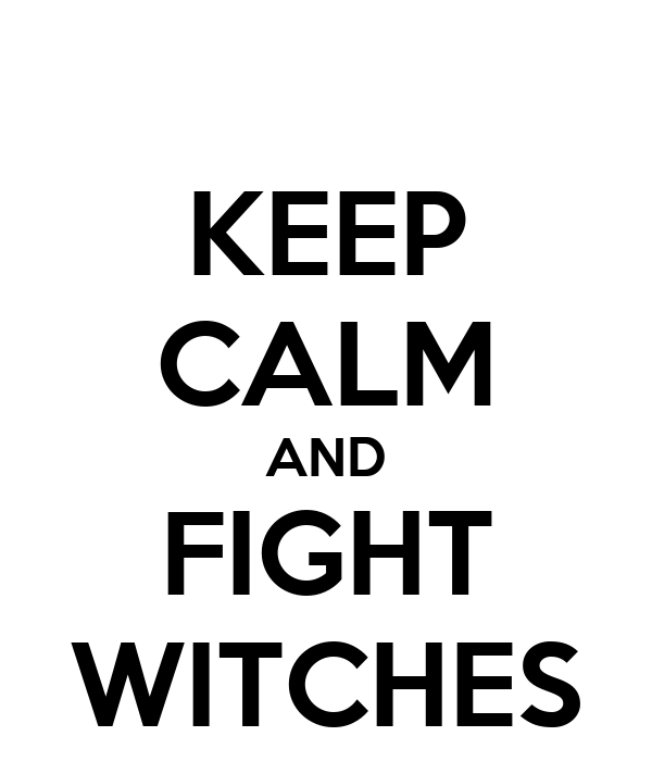 KEEP CALM AND FIGHT WITCHES