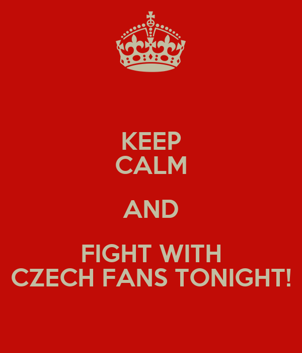 KEEP CALM AND FIGHT WITH CZECH FANS TONIGHT!