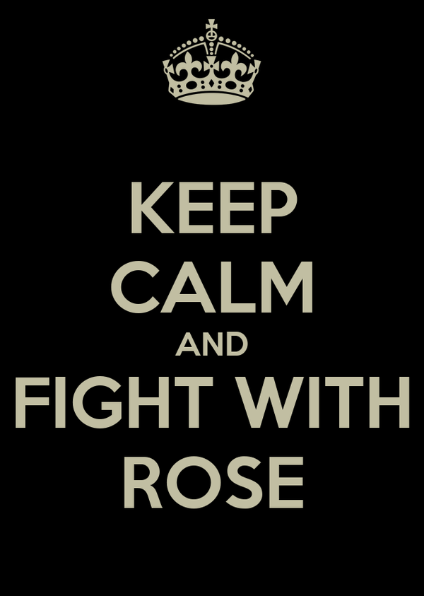 KEEP CALM AND FIGHT WITH ROSE