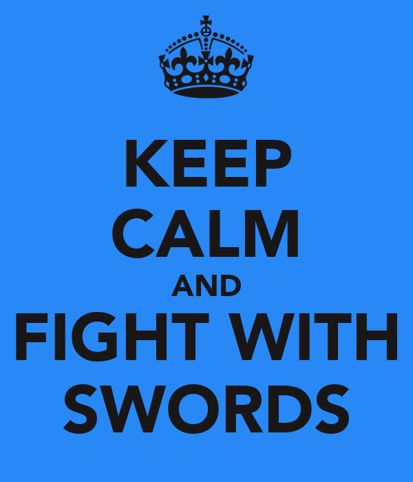 KEEP CALM AND FIGHT WITH SWORDS