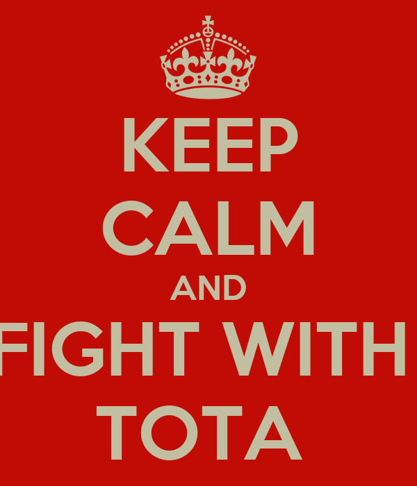 KEEP CALM AND FIGHT WITH  TOTA