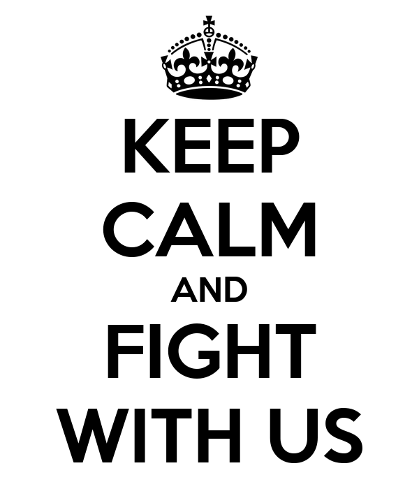 KEEP CALM AND FIGHT WITH US