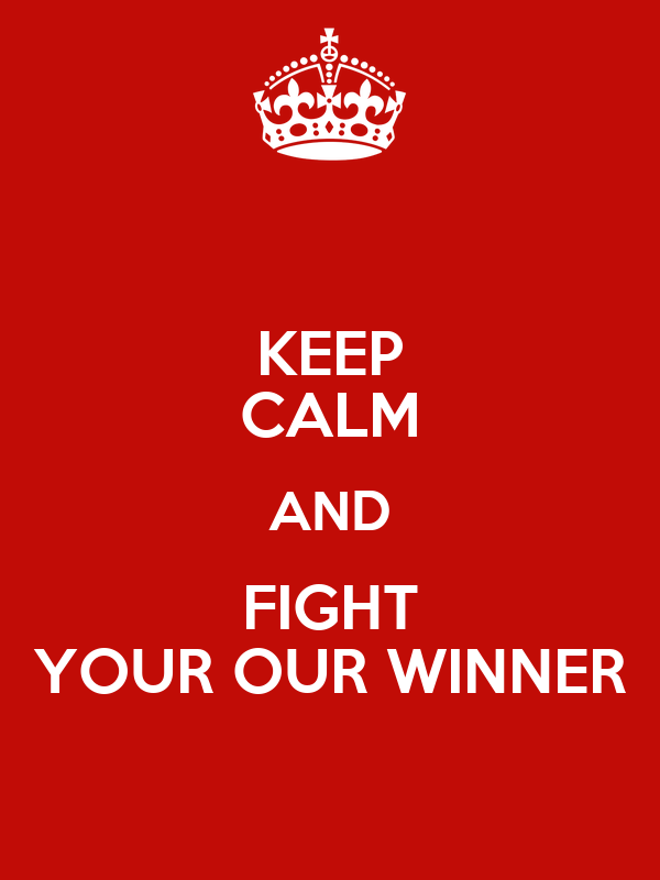 KEEP CALM AND FIGHT YOUR OUR WINNER