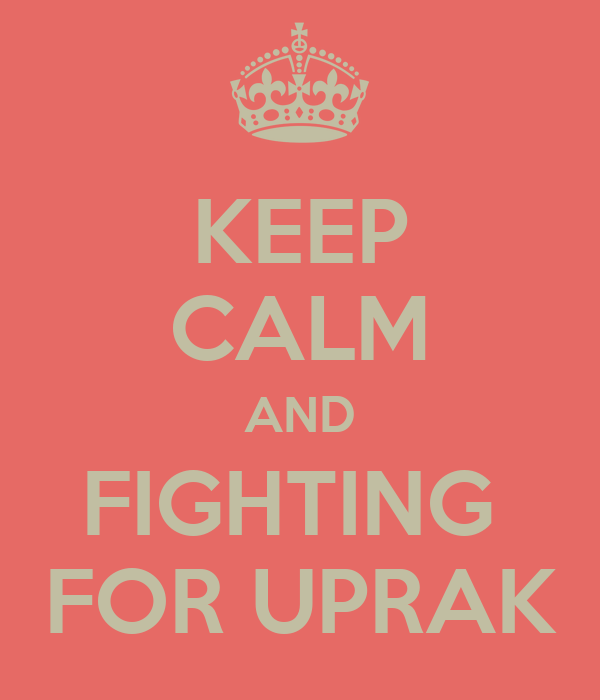 KEEP CALM AND FIGHTING  FOR UPRAK