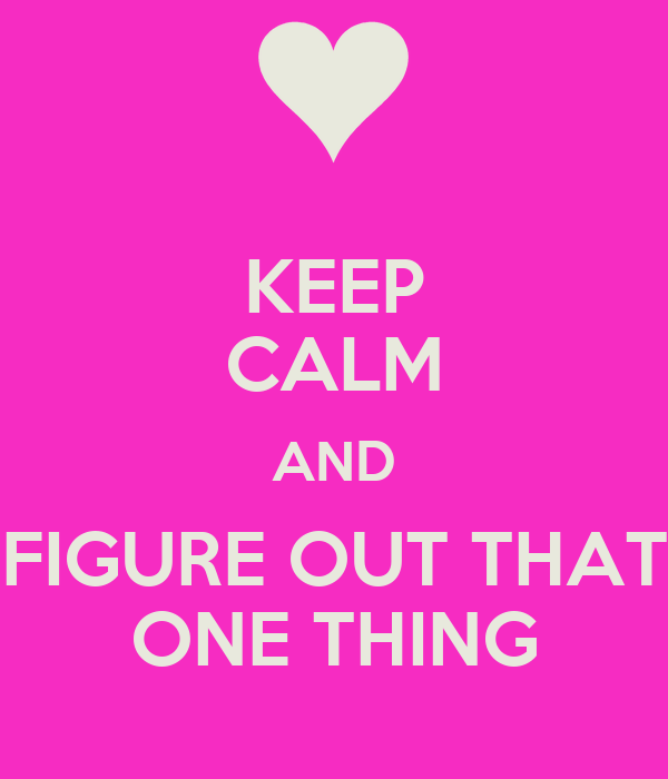KEEP CALM AND FIGURE OUT THAT ONE THING