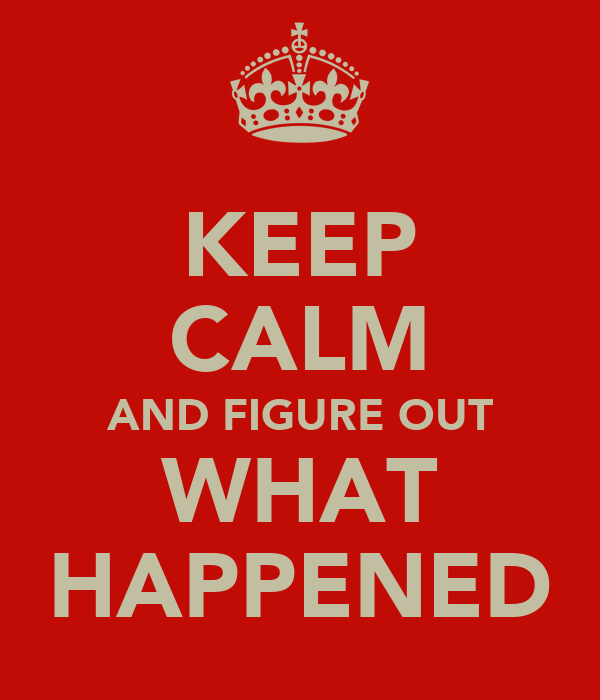 KEEP CALM AND FIGURE OUT WHAT HAPPENED