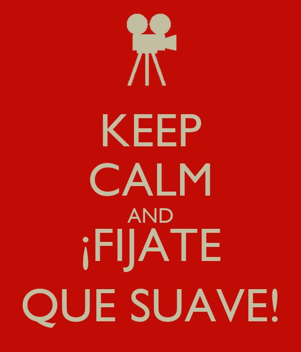 KEEP CALM AND ¡FIJATE QUE SUAVE!
