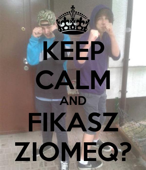 KEEP CALM AND FIKASZ ZIOMEQ?