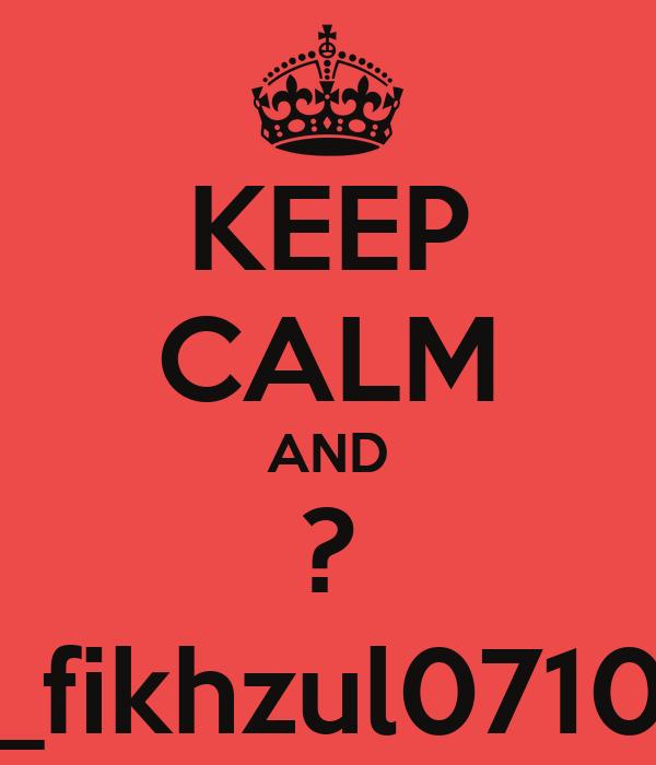 KEEP CALM AND ? _fikhzul0710