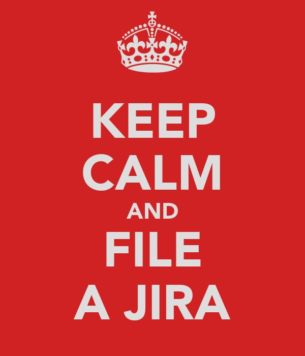 KEEP CALM AND FILE A JIRA