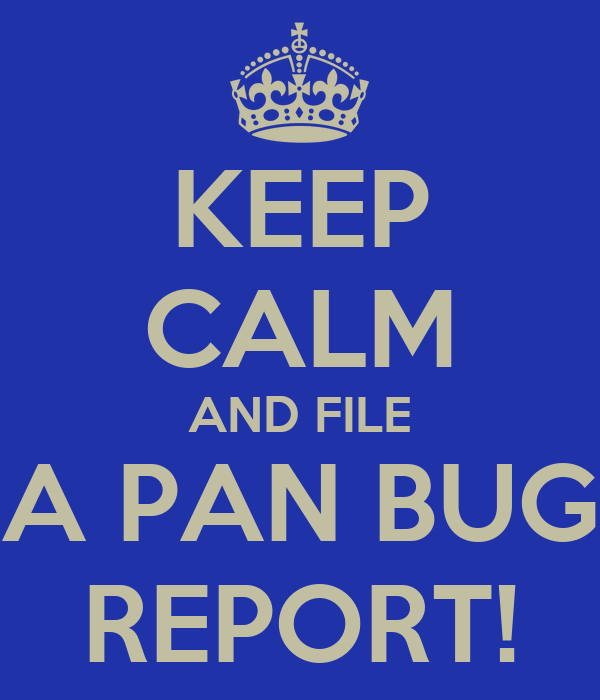 KEEP CALM AND FILE A PAN BUG REPORT!