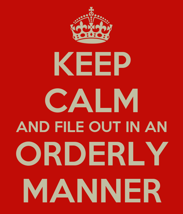 KEEP CALM AND FILE OUT IN AN ORDERLY MANNER