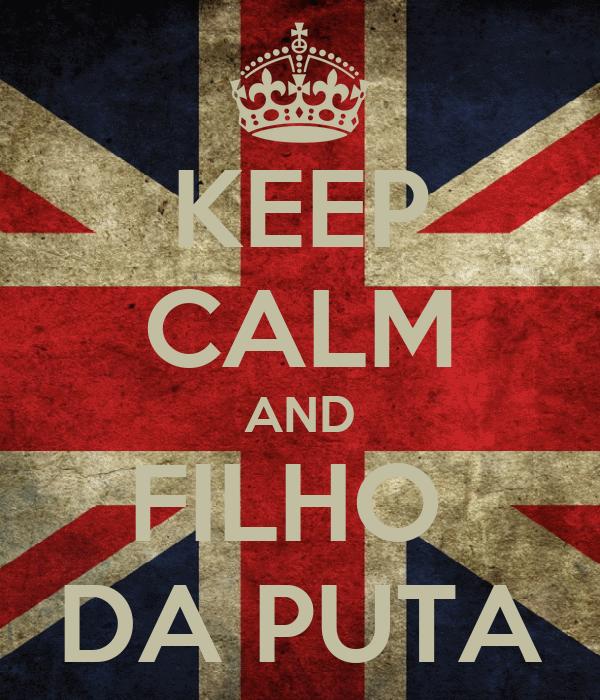 KEEP CALM AND FILHO  DA PUTA