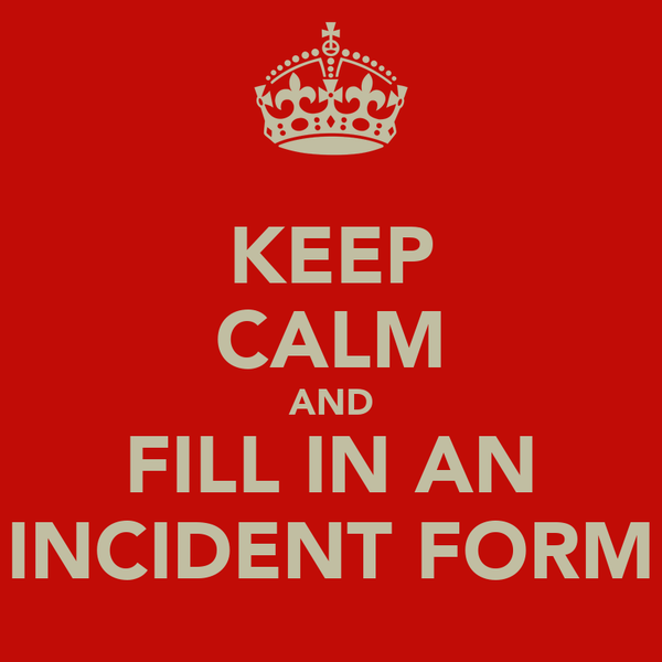 KEEP CALM AND FILL IN AN INCIDENT FORM
