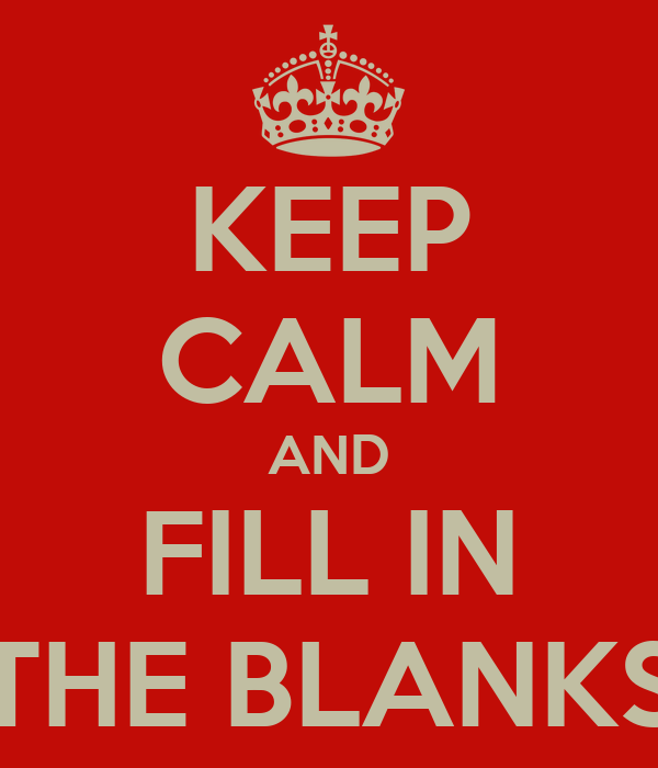 KEEP CALM AND FILL IN THE BLANKS