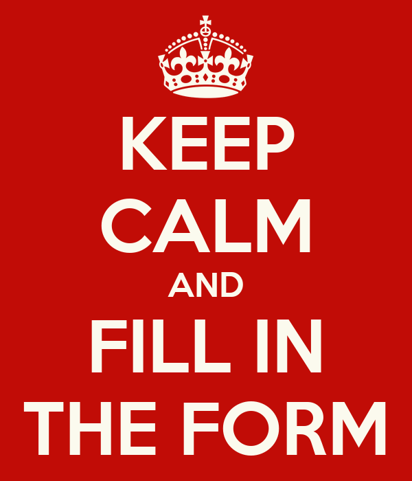 KEEP CALM AND FILL IN THE FORM