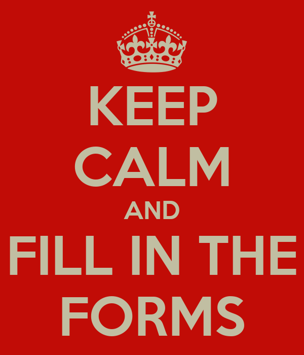 KEEP CALM AND FILL IN THE FORMS