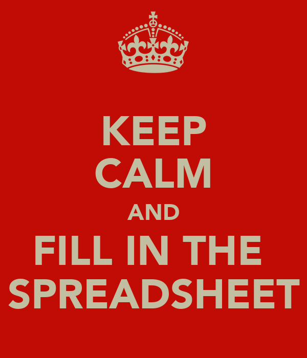 KEEP CALM AND FILL IN THE  SPREADSHEET