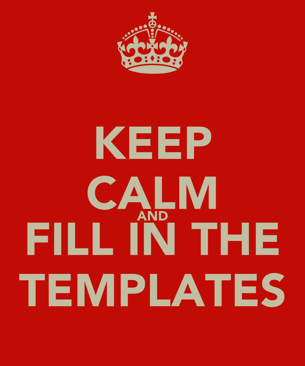 KEEP CALM AND FILL IN THE TEMPLATES