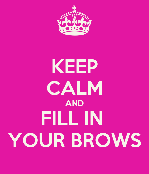 KEEP CALM AND FILL IN  YOUR BROWS