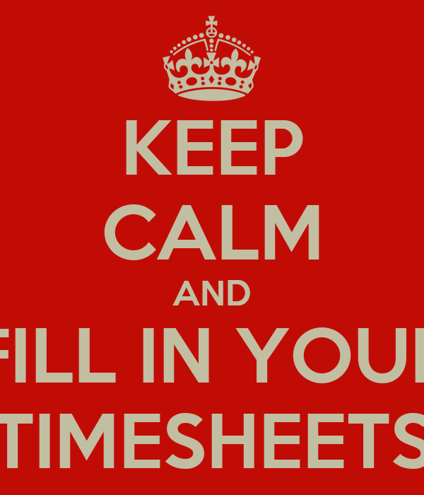 KEEP CALM AND FILL IN YOUR TIMESHEETS