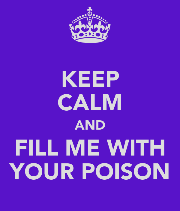 KEEP CALM AND FILL ME WITH YOUR POISON