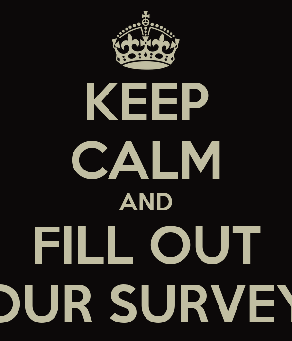 KEEP CALM AND FILL OUT OUR SURVEY