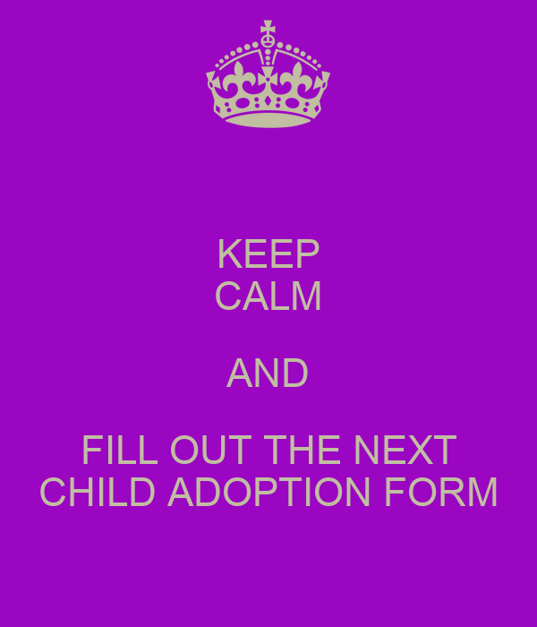 KEEP CALM AND FILL OUT THE NEXT CHILD ADOPTION FORM