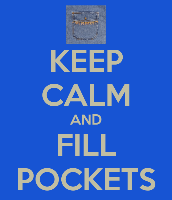 KEEP CALM AND FILL POCKETS