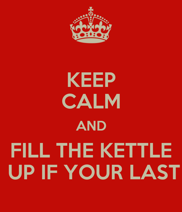 KEEP CALM AND FILL THE KETTLE  UP IF YOUR LAST