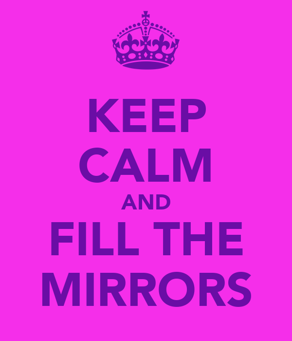 KEEP CALM AND FILL THE MIRRORS