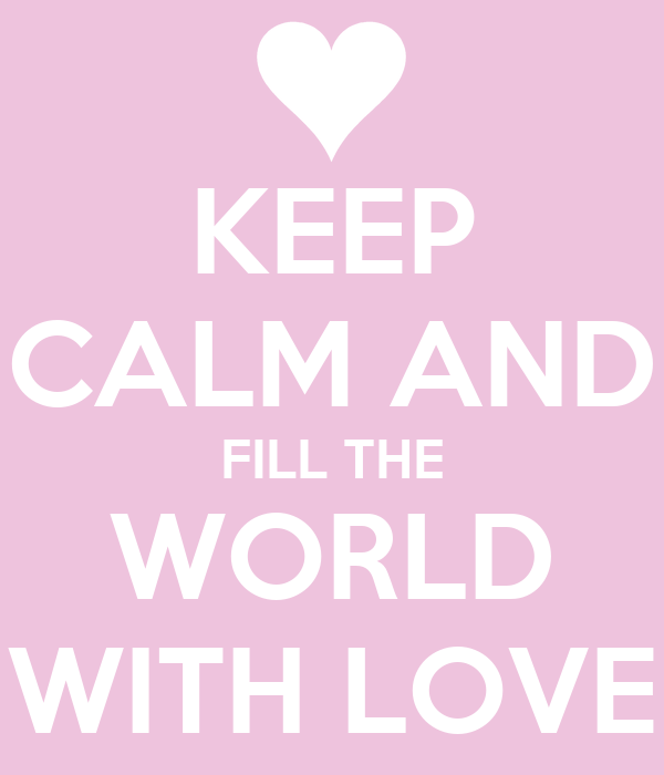 KEEP CALM AND FILL THE WORLD WITH LOVE