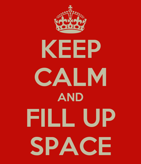 KEEP CALM AND FILL UP SPACE
