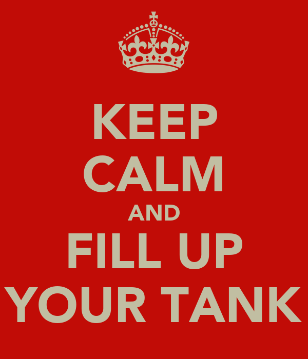 KEEP CALM AND FILL UP YOUR TANK
