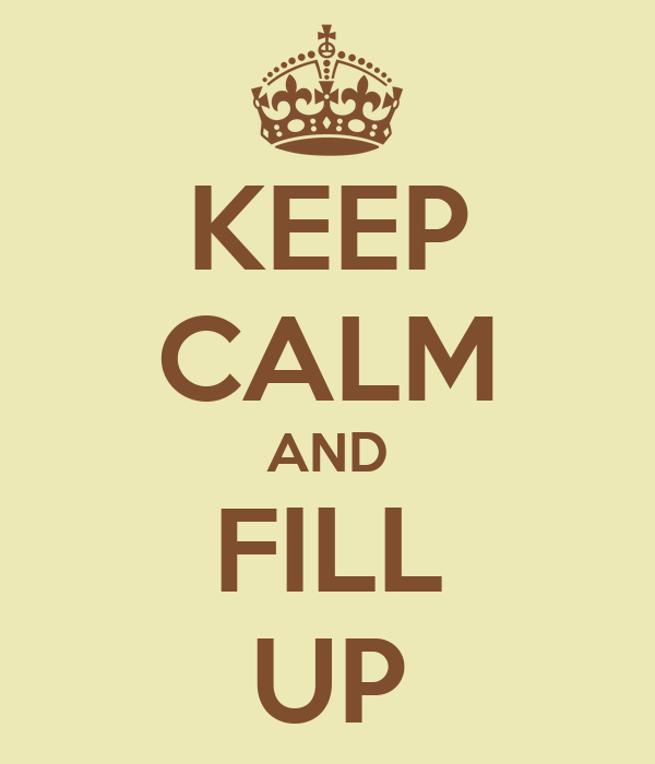 KEEP CALM AND FILL UP