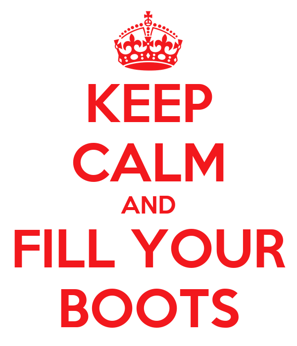 KEEP CALM AND FILL YOUR BOOTS
