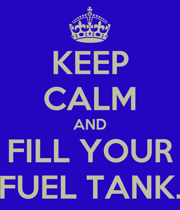 KEEP CALM AND FILL YOUR FUEL TANK.