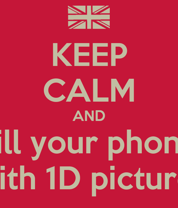 KEEP CALM AND Fill your phone With 1D pictures