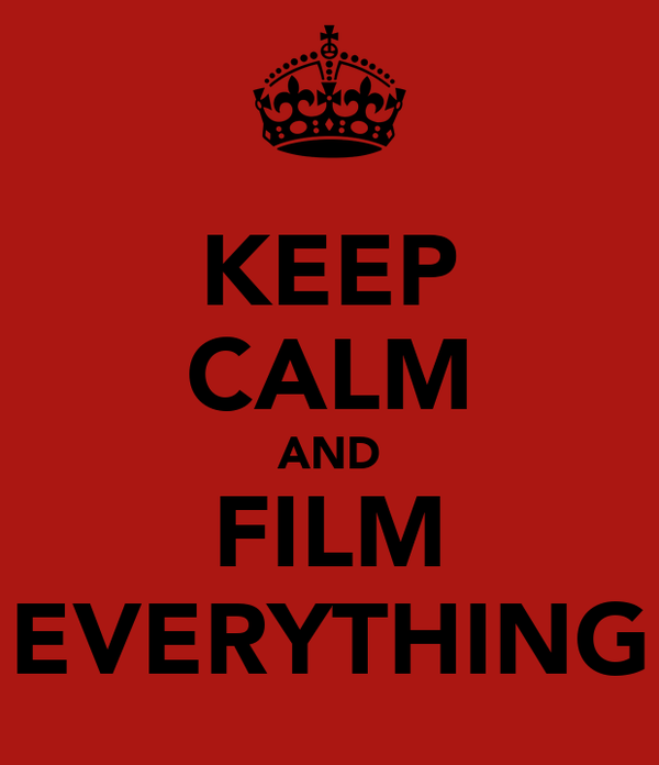KEEP CALM AND FILM EVERYTHING