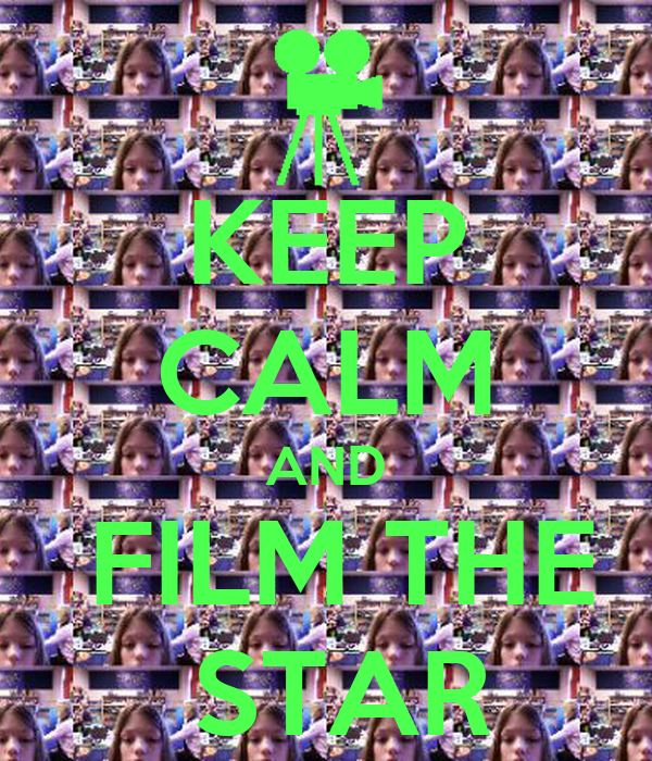KEEP CALM AND  FILM THE  STAR