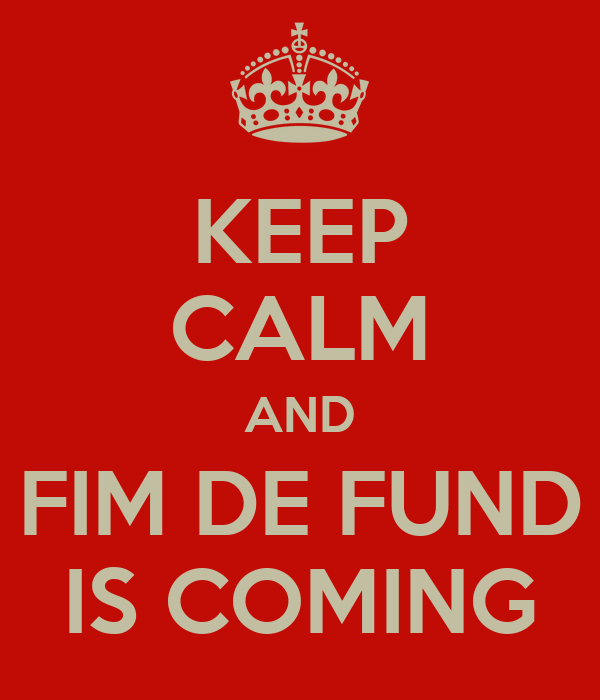 KEEP CALM AND FIM DE FUND IS COMING